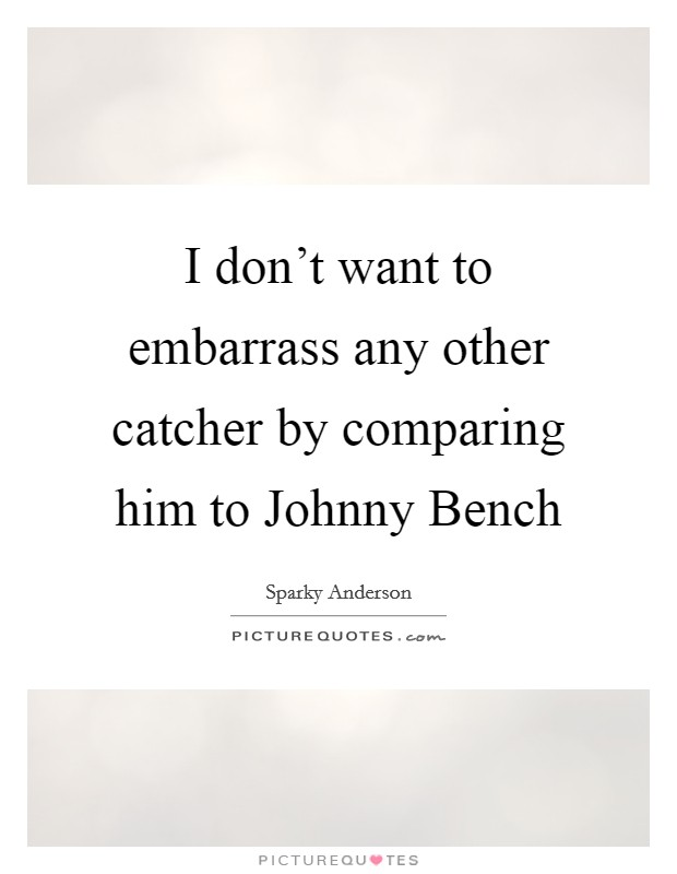 I don't want to embarrass any other catcher by comparing him to Johnny Bench Picture Quote #1