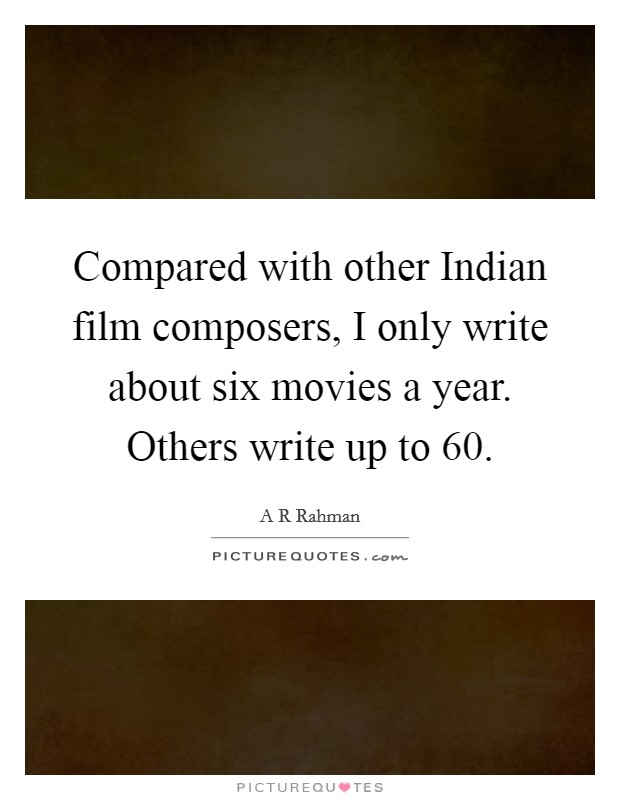 Compared with other Indian film composers, I only write about six movies a year. Others write up to 60 Picture Quote #1