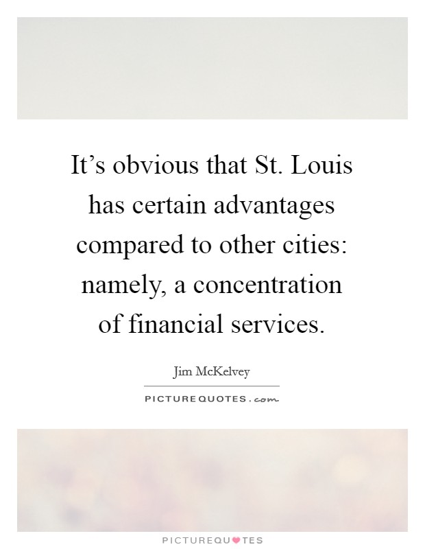 It's obvious that St. Louis has certain advantages compared to other cities: namely, a concentration of financial services Picture Quote #1