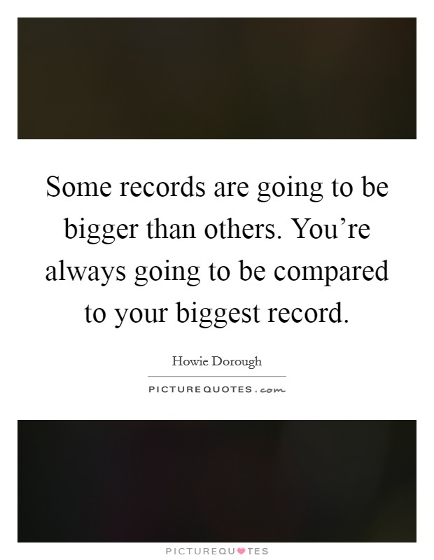 Some records are going to be bigger than others. You're always going to be compared to your biggest record Picture Quote #1
