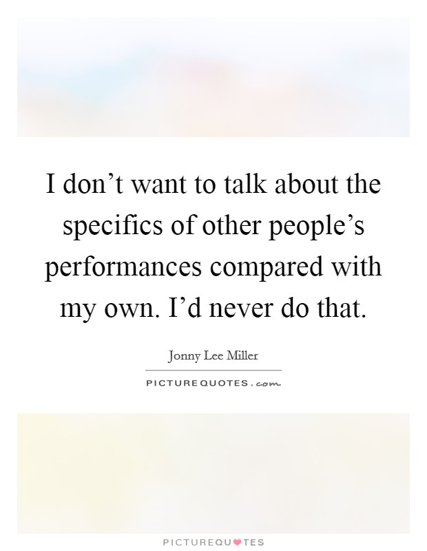 I don't want to talk about the specifics of other people's performances compared with my own. I'd never do that. Picture Quote #1