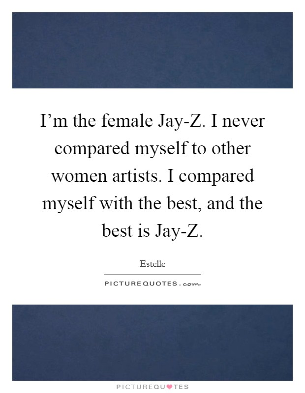 I'm the female Jay-Z. I never compared myself to other women artists. I compared myself with the best, and the best is Jay-Z Picture Quote #1