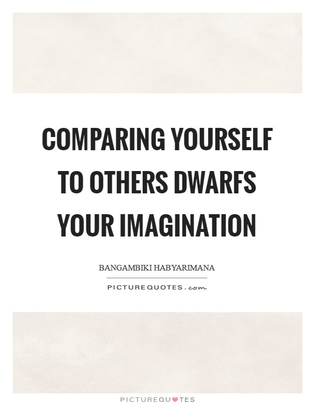 Comparing yourself to others dwarfs your imagination Picture Quote #1