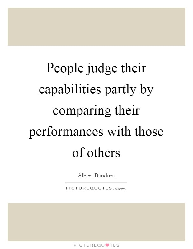 People judge their capabilities partly by comparing their performances with those of others Picture Quote #1