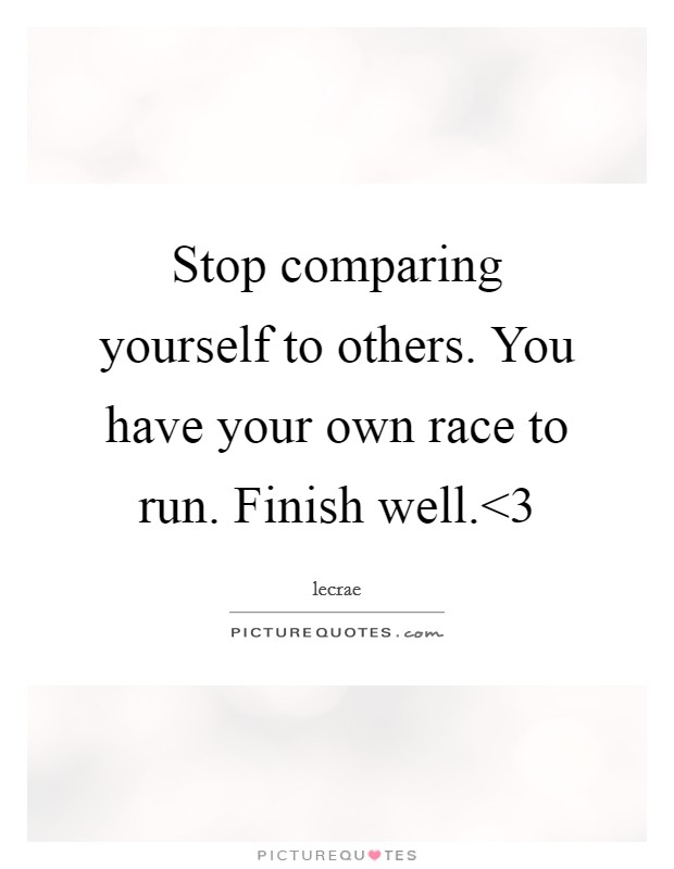 Stop comparing yourself to others. You have your own race to run. Finish well.<3 Picture Quote #1