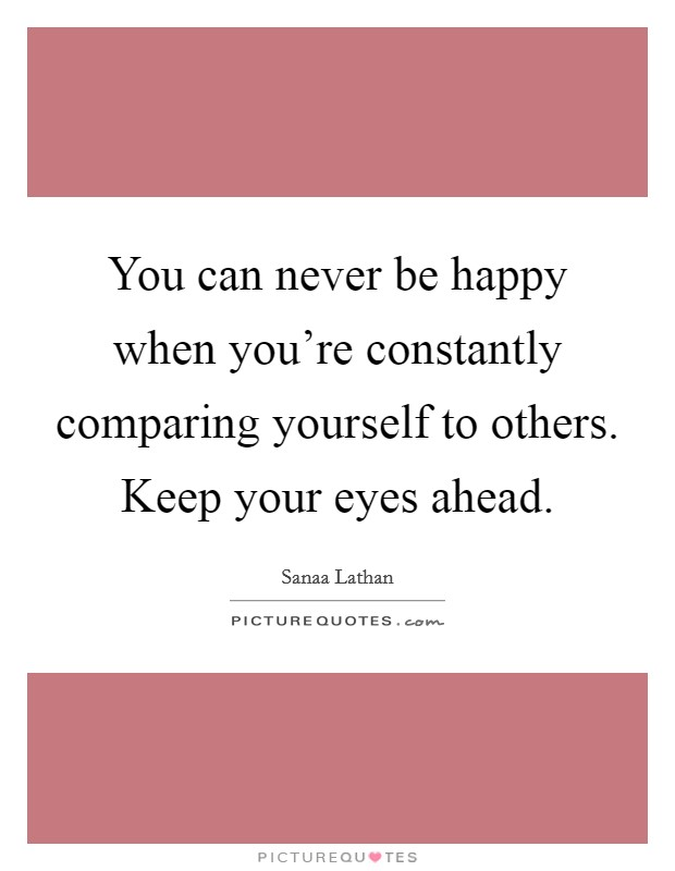 You can never be happy when you're constantly comparing yourself to others. Keep your eyes ahead Picture Quote #1