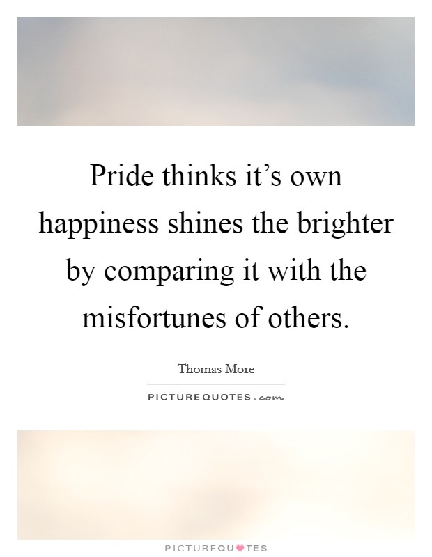 Pride thinks it's own happiness shines the brighter by comparing it with the misfortunes of others Picture Quote #1