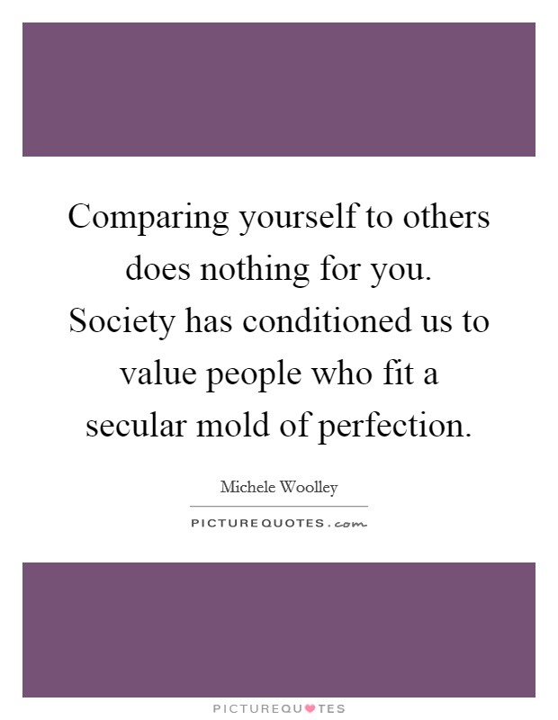 Comparing yourself to others does nothing for you. Society has conditioned us to value people who fit a secular mold of perfection Picture Quote #1