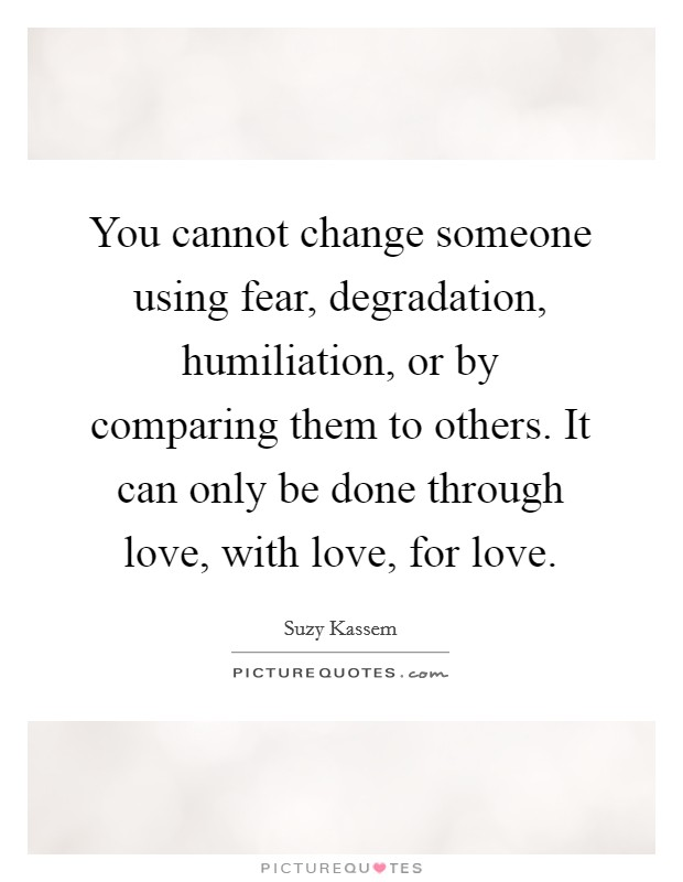 You cannot change someone using fear, degradation, humiliation, or by comparing them to others. It can only be done through love, with love, for love Picture Quote #1
