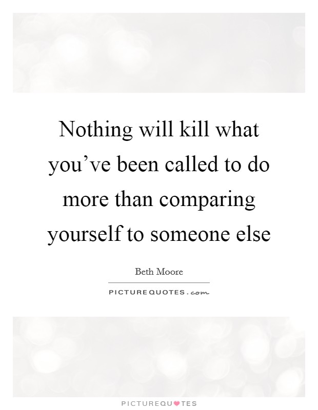 Nothing will kill what you've been called to do more than comparing yourself to someone else Picture Quote #1