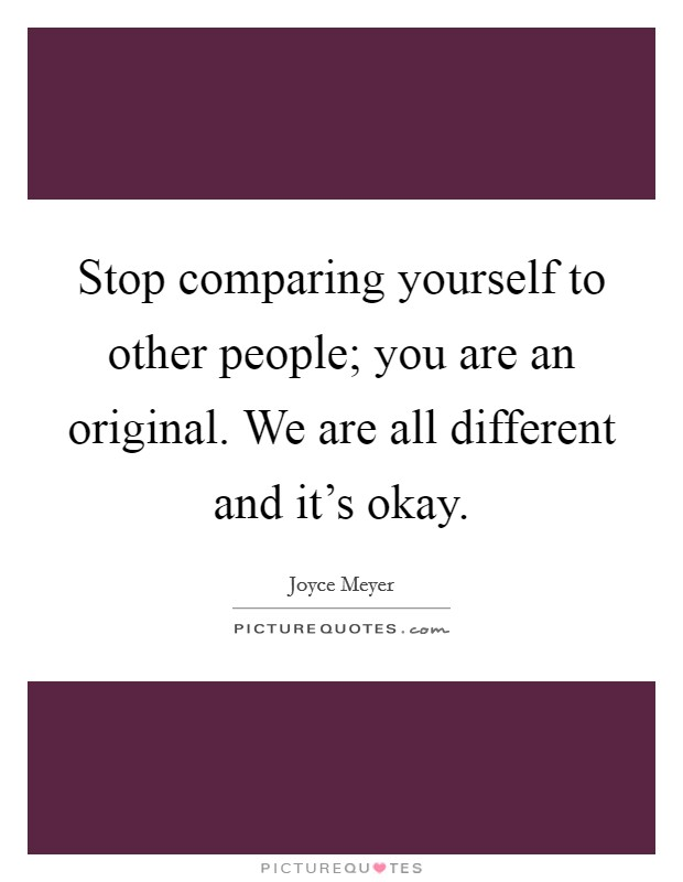 Stop comparing yourself to other people; you are an original. We are all different and it's okay Picture Quote #1