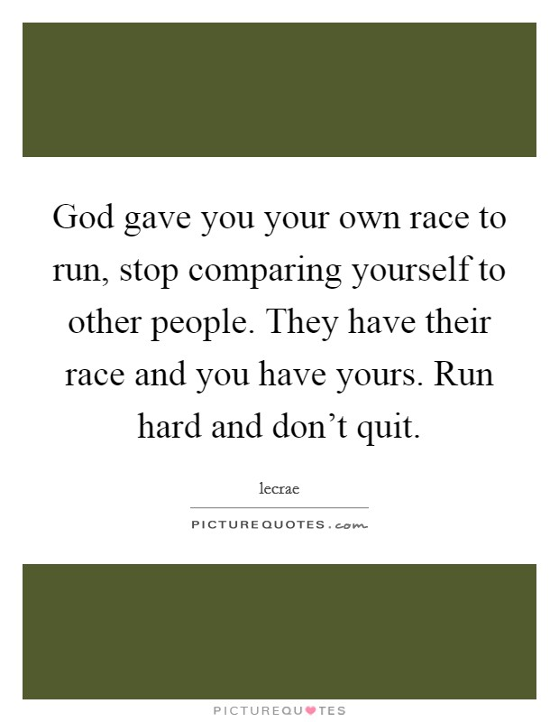 God gave you your own race to run, stop comparing yourself to other people. They have their race and you have yours. Run hard and don't quit Picture Quote #1
