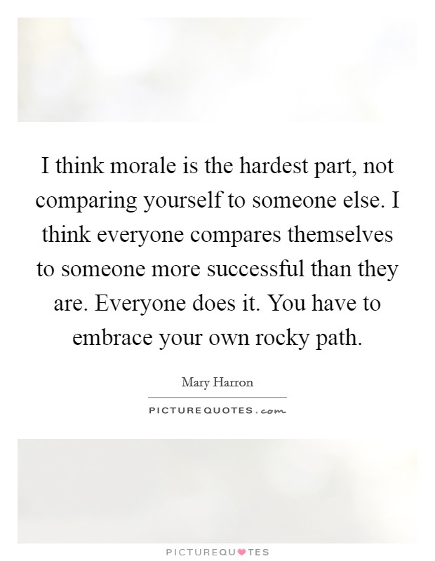 I think morale is the hardest part, not comparing yourself to someone else. I think everyone compares themselves to someone more successful than they are. Everyone does it. You have to embrace your own rocky path Picture Quote #1