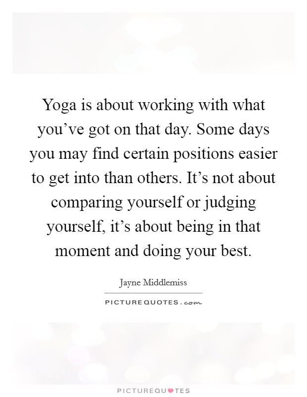 Yoga is about working with what you've got on that day. Some days you may find certain positions easier to get into than others. It's not about comparing yourself or judging yourself, it's about being in that moment and doing your best Picture Quote #1