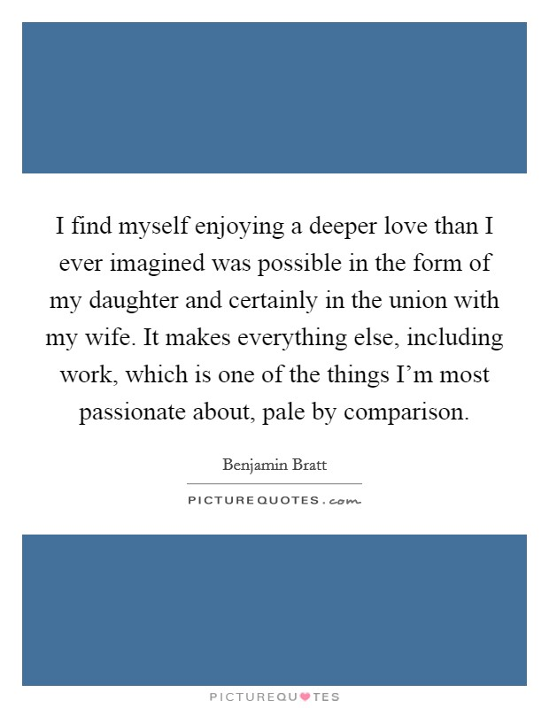 I find myself enjoying a deeper love than I ever imagined was possible in the form of my daughter and certainly in the union with my wife. It makes everything else, including work, which is one of the things I'm most passionate about, pale by comparison Picture Quote #1