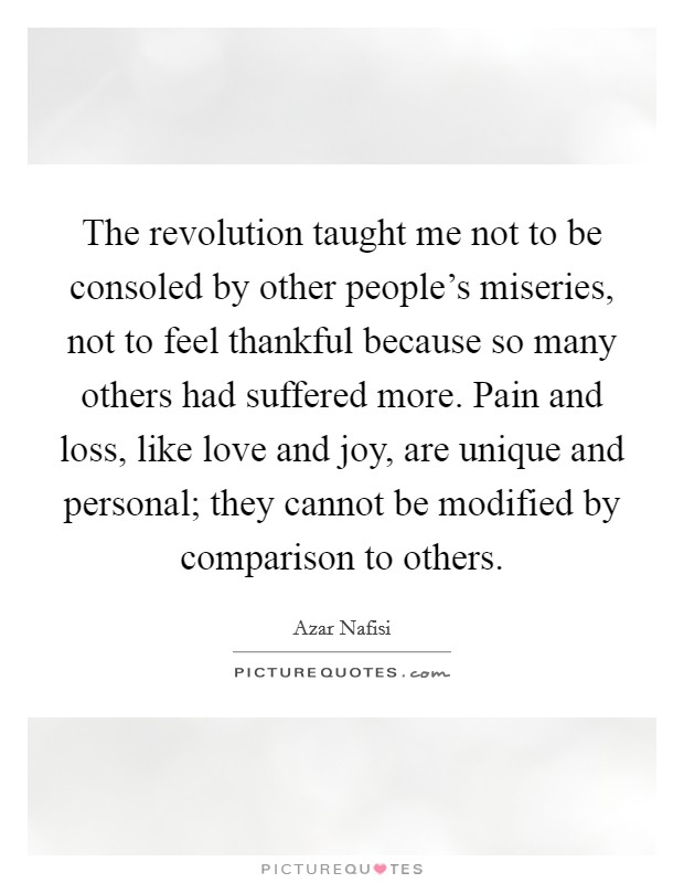 The revolution taught me not to be consoled by other people's miseries, not to feel thankful because so many others had suffered more. Pain and loss, like love and joy, are unique and personal; they cannot be modified by comparison to others Picture Quote #1