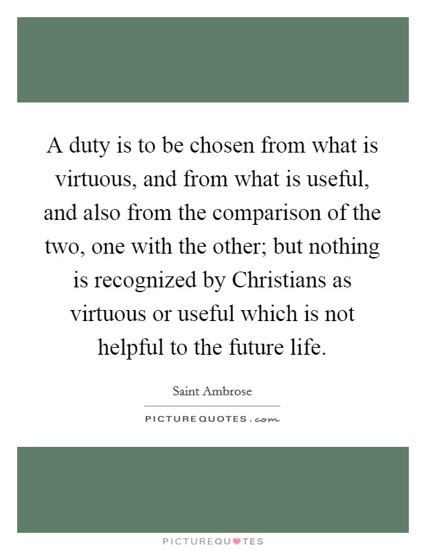 A duty is to be chosen from what is virtuous, and from what is useful, and also from the comparison of the two, one with the other; but nothing is recognized by Christians as virtuous or useful which is not helpful to the future life Picture Quote #1