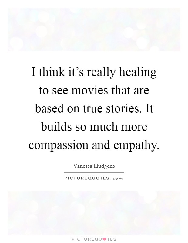 I think it's really healing to see movies that are based on true stories. It builds so much more compassion and empathy Picture Quote #1