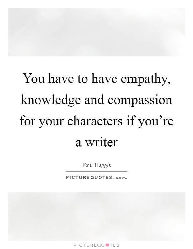 You have to have empathy, knowledge and compassion for your characters if you're a writer Picture Quote #1