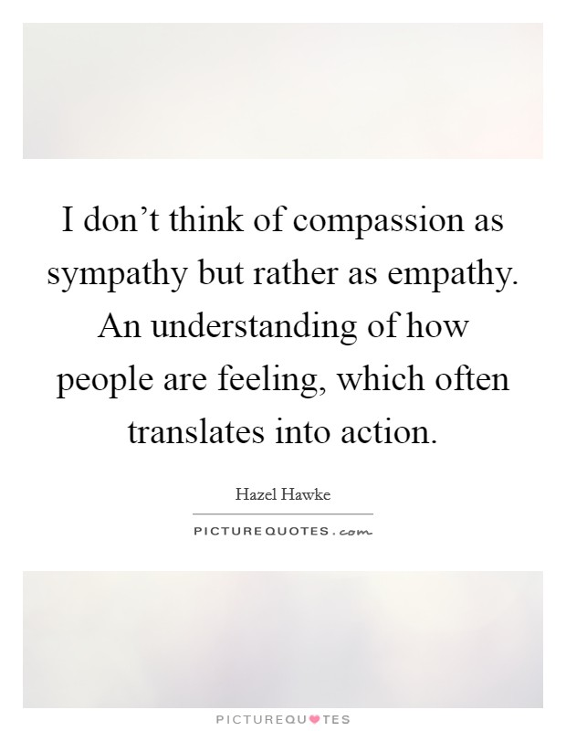 I don't think of compassion as sympathy but rather as empathy. An understanding of how people are feeling, which often translates into action Picture Quote #1