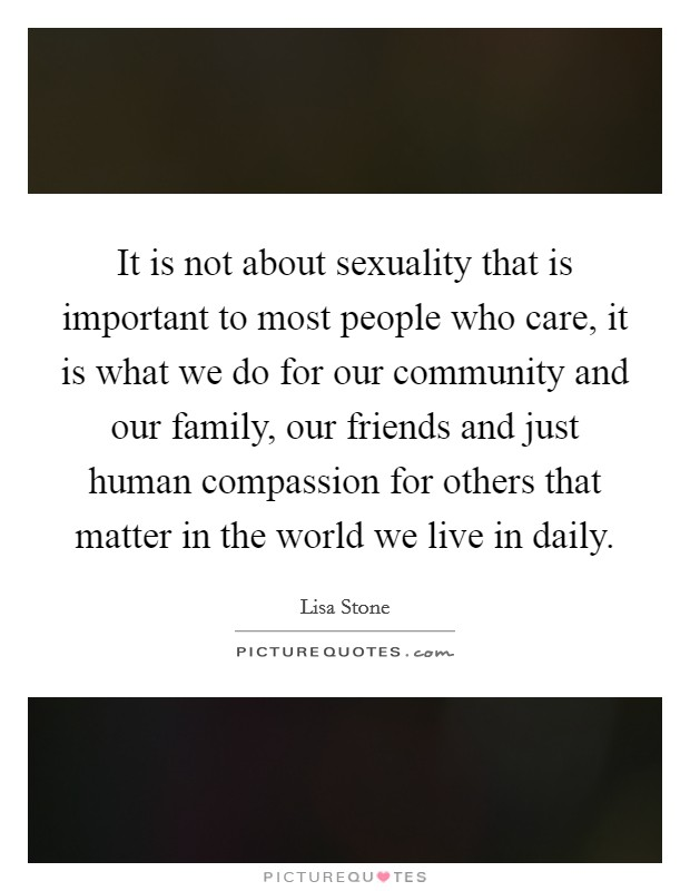 It is not about sexuality that is important to most people who care, it is what we do for our community and our family, our friends and just human compassion for others that matter in the world we live in daily Picture Quote #1