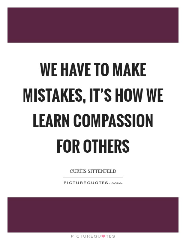 We have to make mistakes, it's how we learn compassion for others Picture Quote #1