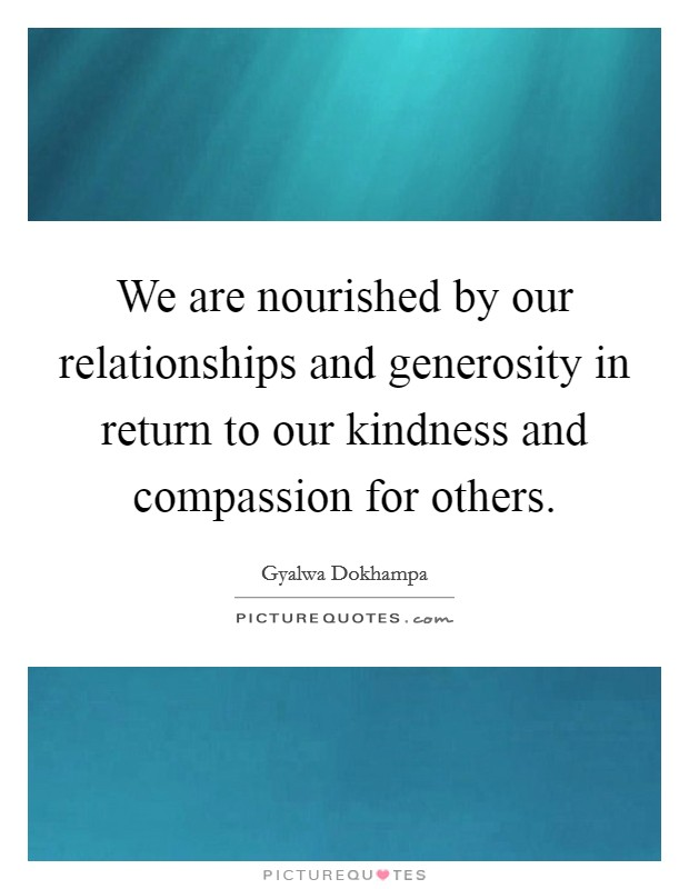 We are nourished by our relationships and generosity in return to our kindness and compassion for others Picture Quote #1