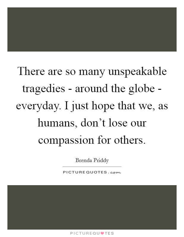 There are so many unspeakable tragedies - around the globe - everyday. I just hope that we, as humans, don't lose our compassion for others Picture Quote #1