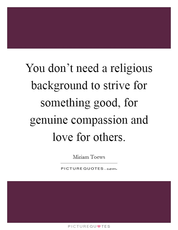 You don't need a religious background to strive for something good, for genuine compassion and love for others Picture Quote #1