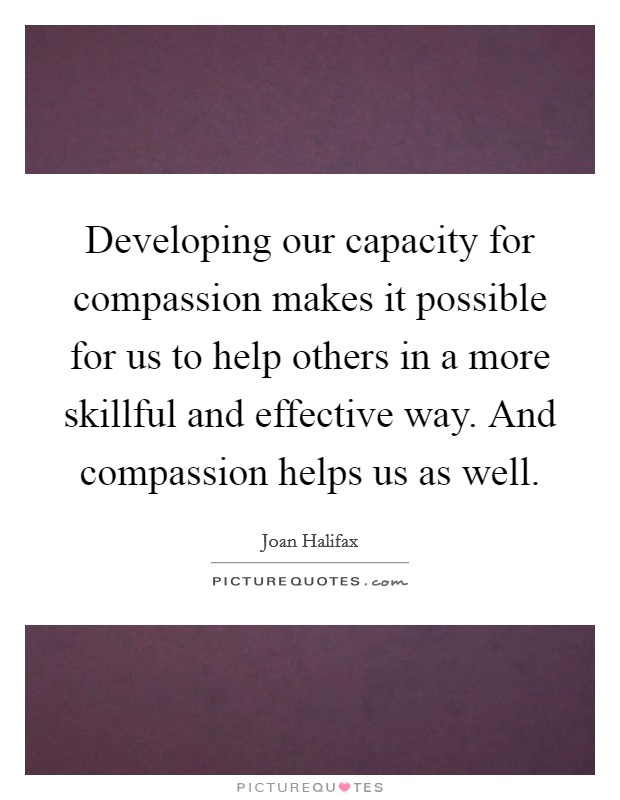 Developing our capacity for compassion makes it possible for us to help others in a more skillful and effective way. And compassion helps us as well Picture Quote #1