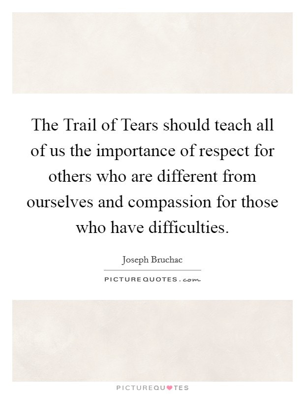 The Trail of Tears should teach all of us the importance of respect for others who are different from ourselves and compassion for those who have difficulties Picture Quote #1