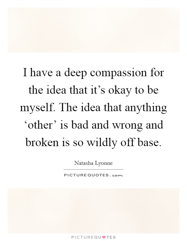 I have a deep compassion for the idea that it's okay to be myself. The idea that anything 'other' is bad and wrong and broken is so wildly off base Picture Quote #1