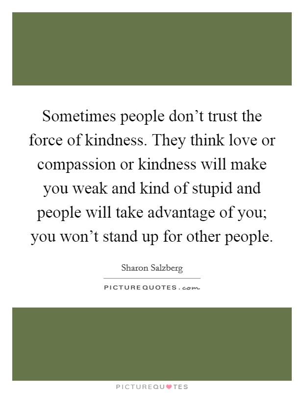 Sometimes people don't trust the force of kindness. They think love or compassion or kindness will make you weak and kind of stupid and people will take advantage of you; you won't stand up for other people Picture Quote #1