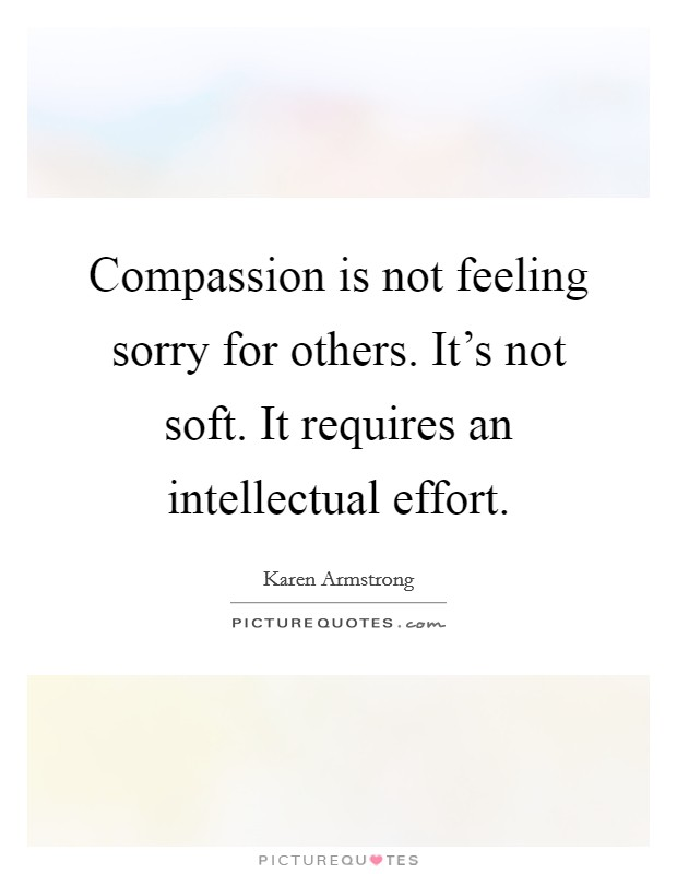 Compassion is not feeling sorry for others. It's not soft. It requires an intellectual effort. Picture Quote #1