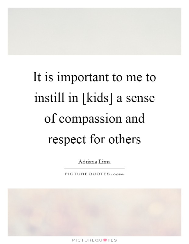 It is important to me to instill in [kids] a sense of compassion and respect for others Picture Quote #1