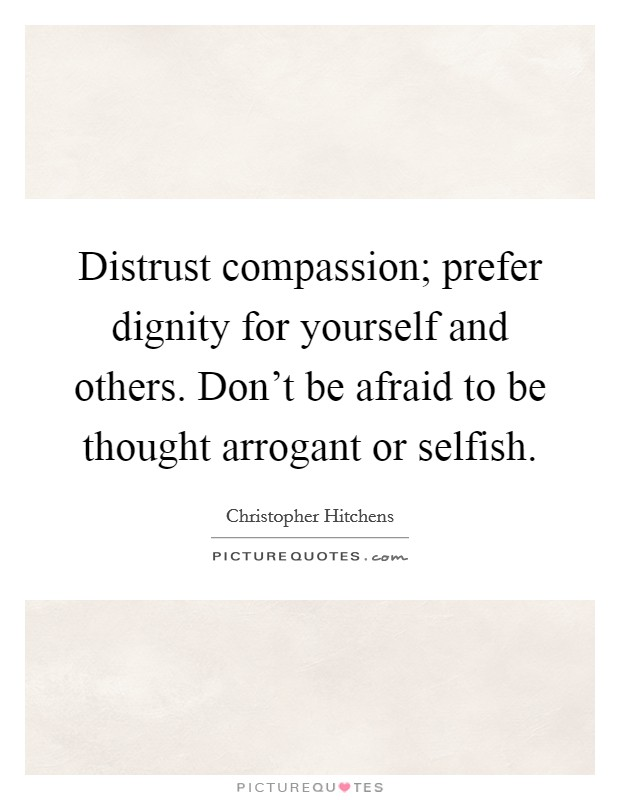 Distrust compassion; prefer dignity for yourself and others. Don't be afraid to be thought arrogant or selfish Picture Quote #1