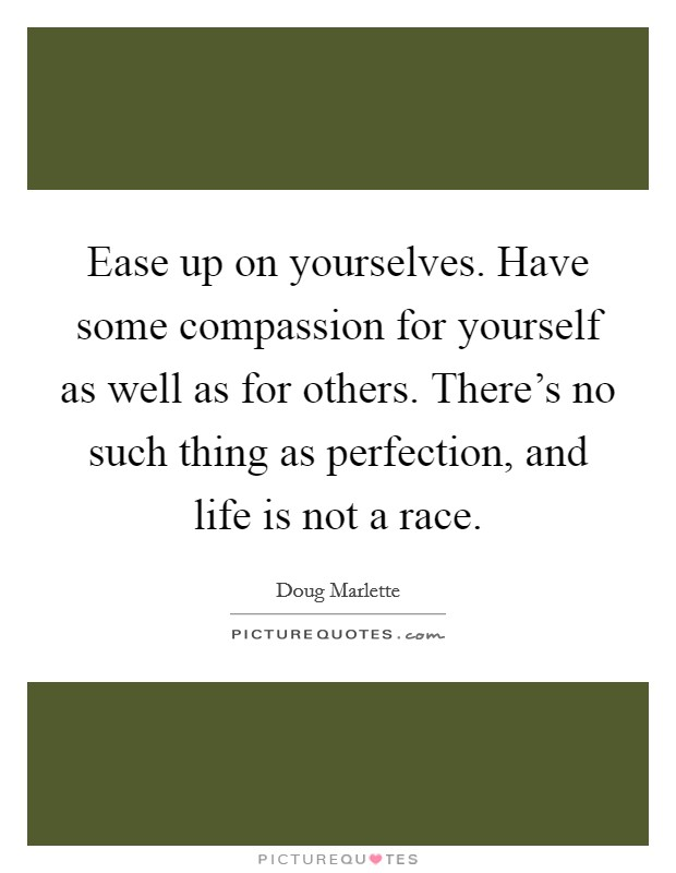 Ease up on yourselves. Have some compassion for yourself as well as for others. There's no such thing as perfection, and life is not a race Picture Quote #1
