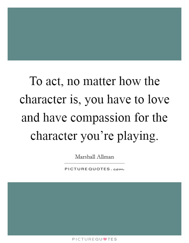 To act, no matter how the character is, you have to love and have compassion for the character you're playing Picture Quote #1