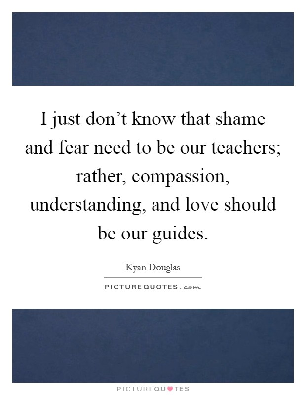 I just don't know that shame and fear need to be our teachers; rather, compassion, understanding, and love should be our guides Picture Quote #1