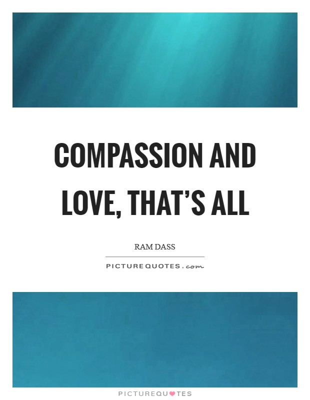 Compassion and love, that's all Picture Quote #1