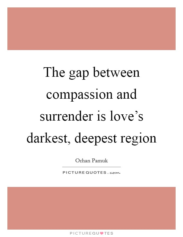 The gap between compassion and surrender is love's darkest, deepest region Picture Quote #1