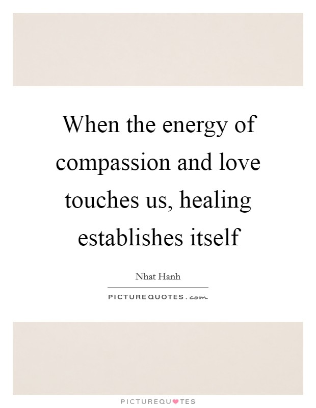 When the energy of compassion and love touches us, healing establishes itself Picture Quote #1