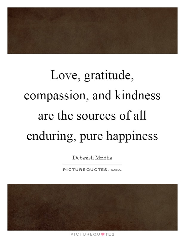Love, gratitude, compassion, and kindness are the sources of all enduring, pure happiness Picture Quote #1