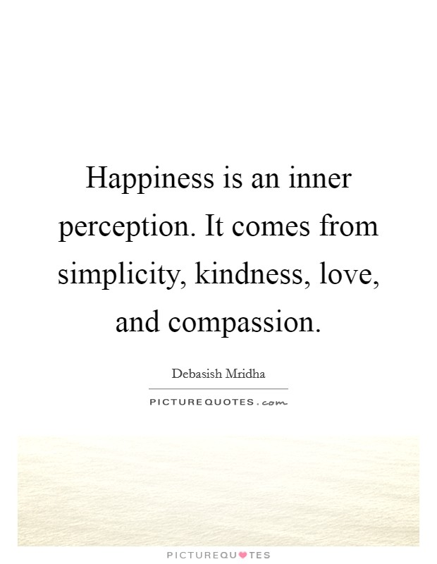 Happiness is an inner perception. It comes from simplicity, kindness, love, and compassion Picture Quote #1