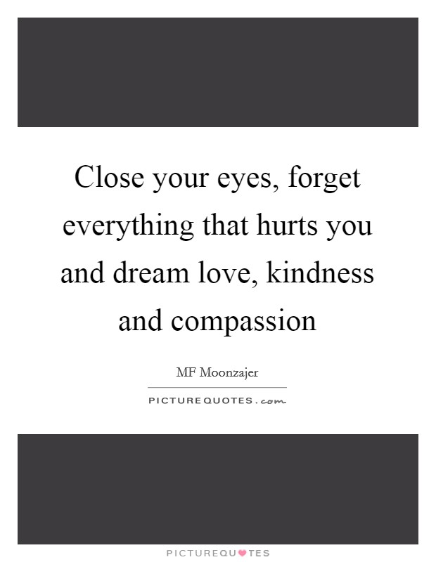 Close your eyes, forget everything that hurts you and dream love, kindness and compassion Picture Quote #1