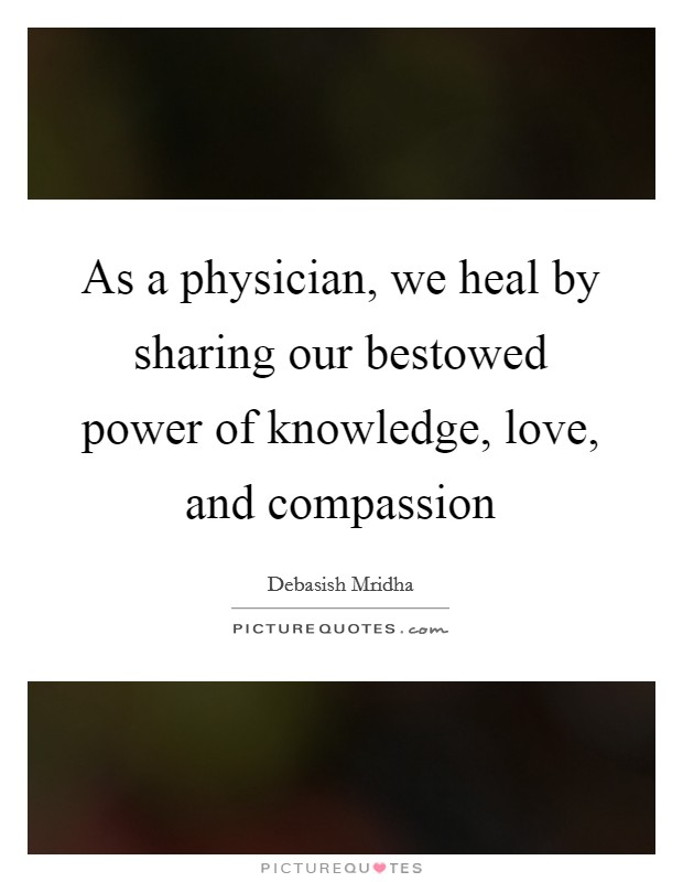 As a physician, we heal by sharing our bestowed power of knowledge, love, and compassion Picture Quote #1