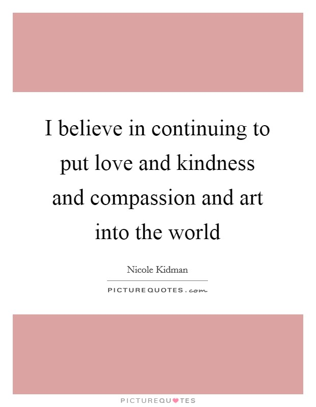 I believe in continuing to put love and kindness and compassion and art into the world Picture Quote #1