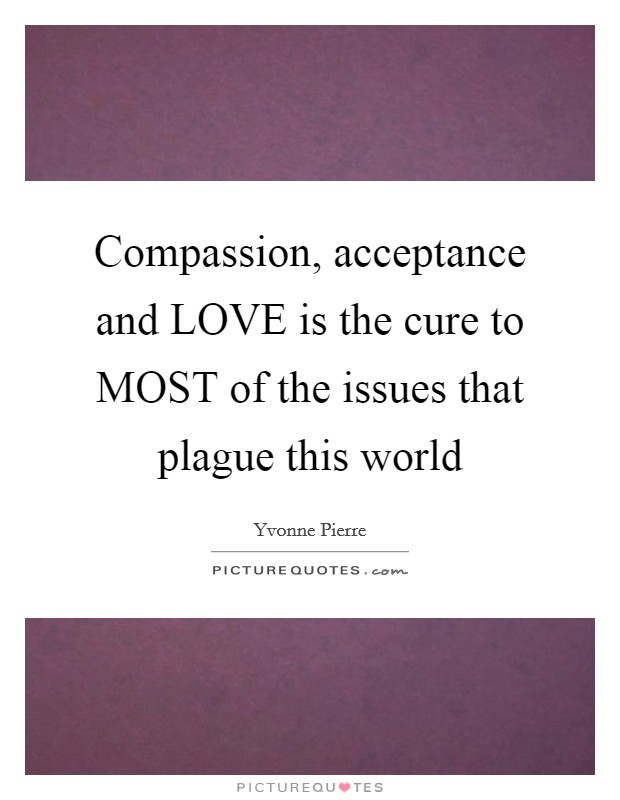 Compassion, acceptance and LOVE is the cure to MOST of the issues that plague this world Picture Quote #1