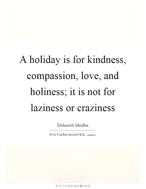 A holiday is for kindness, compassion, love, and holiness; it is not for laziness or craziness Picture Quote #1