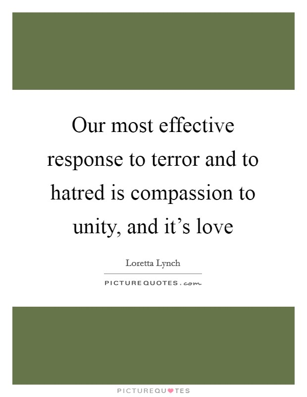 Our most effective response to terror and to hatred is compassion to unity, and it's love Picture Quote #1